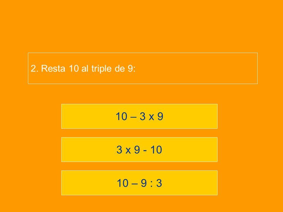 10 – 9 : 3 3 x 9 - 10 10 – 3 x 9 2. Resta 10 al triple de 9: