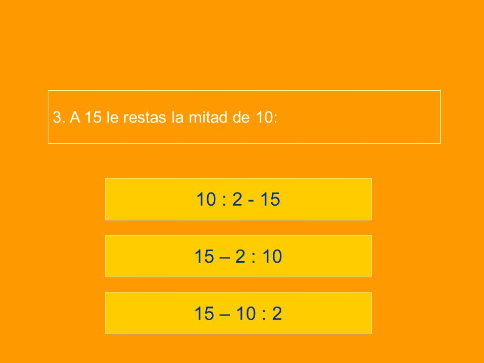 15 – 10 : 2 15 – 2 : 10 10 : 2 - 15 3. A 15 le restas la mitad de 10: