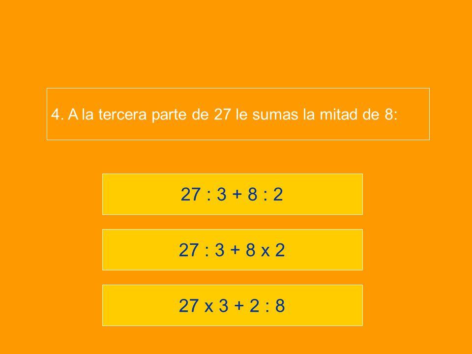 27 x 3 + 2 : 8 27 : 3 + 8 x 2 27 : 3 + 8 : 2 4. A la tercera parte de 27 le sumas la mitad de 8: