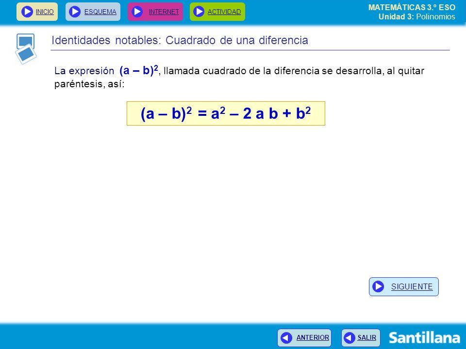 INICIOESQUEMA INTERNETACTIVIDAD ANTERIOR SALIR Identidades notables: Cuadrado de una diferencia La expresión (a – b) 2, llamada cuadrado de la diferencia se desarrolla, al quitar paréntesis, así: (a – b) 2 = a 2 – 2 a b + b 2 MATEMÁTICAS 3.º ESO Unidad 3: Polinomios SIGUIENTE