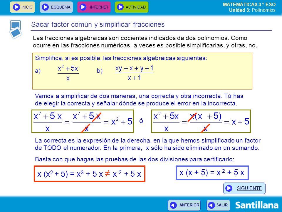 INICIOESQUEMA INTERNETACTIVIDAD ANTERIOR SALIR Sacar factor común y simplificar fracciones Simplifica, si es posible, las fracciones algebraicas siguientes: a) b) Vamos a simplificar de dos maneras, una correcta y otra incorrecta.