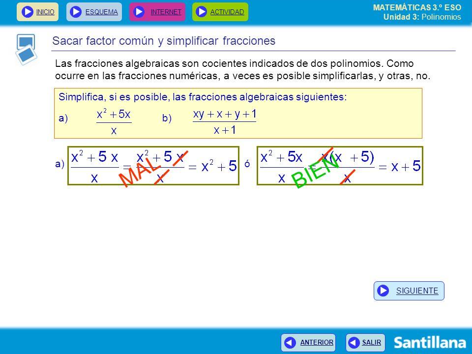 INICIOESQUEMA INTERNETACTIVIDAD ANTERIOR SALIR Sacar factor común y simplificar fracciones Simplifica, si es posible, las fracciones algebraicas siguientes: a) b) MAL BIEN a) ó MATEMÁTICAS 3.º ESO Unidad 3: Polinomios SIGUIENTE Las fracciones algebraicas son cocientes indicados de dos polinomios.