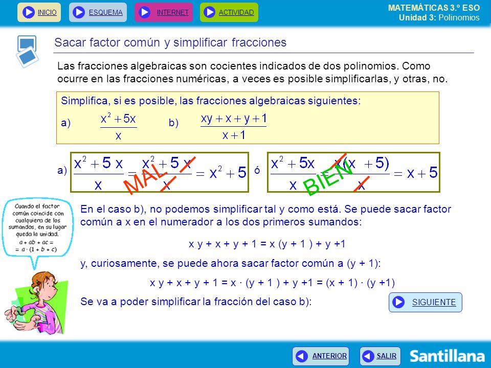 INICIOESQUEMA INTERNETACTIVIDAD ANTERIOR SALIR Sacar factor común y simplificar fracciones Simplifica, si es posible, las fracciones algebraicas siguientes: a) b) MAL BIEN En el caso b), no podemos simplificar tal y como está.