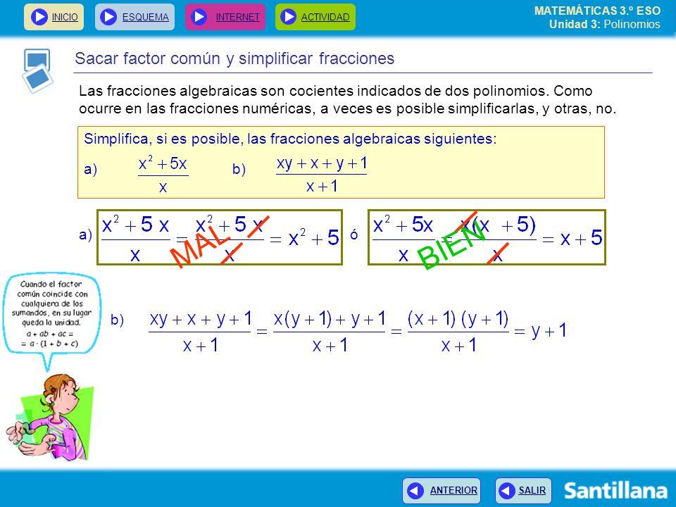 INICIOESQUEMA INTERNETACTIVIDAD ANTERIOR SALIR Sacar factor común y simplificar fracciones Simplifica, si es posible, las fracciones algebraicas siguientes: a) b) MAL BIEN a) ó b) MATEMÁTICAS 3.º ESO Unidad 3: Polinomios Las fracciones algebraicas son cocientes indicados de dos polinomios.