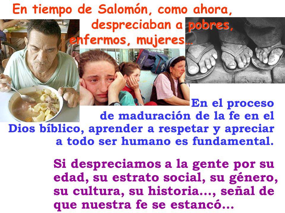 pobres enfermos, mujeres… En tiempo de Salomón, como ahora, despreciaban a pobres, enfermos, mujeres… Si despreciamos a la gente por su edad, su estra