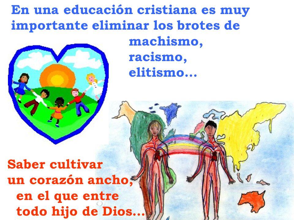 En una educación cristiana es muy importante eliminar los brotes de machismo, racismo, elitismo… Saber cultivar un corazón ancho, en el que entre todo