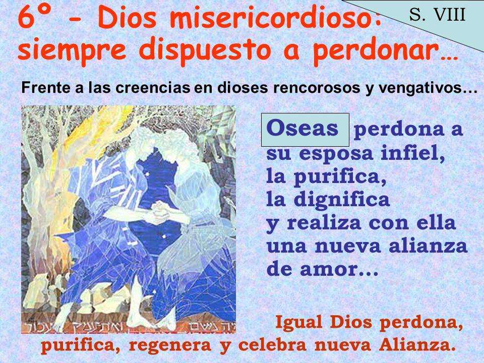 6º - Dios misericordioso: siempre dispuesto a perdonar… Oseas perdona a su esposa infiel, la purifica, la dignifica y realiza con ella una nueva alian