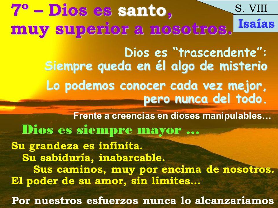 Lo podemos conocer cada vez mejor, pero nunca del todo. S. VIII 7º – Dios es santo, muy superior a nosotros. Dios es trascendente: Siempre queda en él