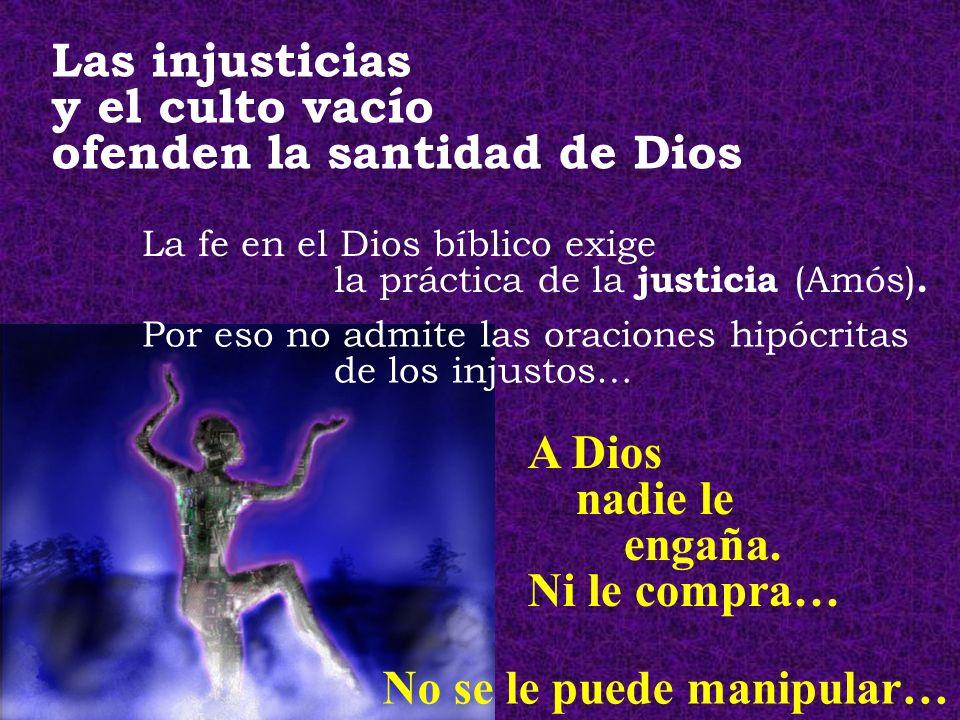 Las injusticias y el culto vacío ofenden la santidad de Dios Por eso no admite las oraciones hipócritas de los injustos… A Dios nadie le engaña. Ni le