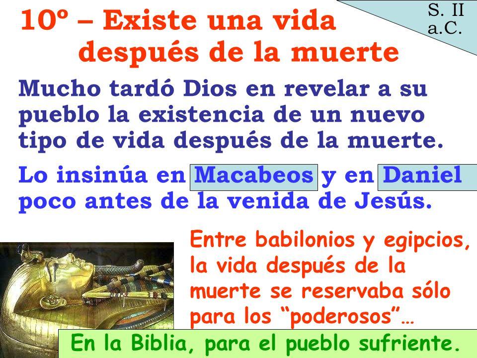 En la Biblia, para el pueblo sufriente. Lo insinúa en Macabeos y en Daniel poco antes de la venida de Jesús. S. II a.C. 10º – Existe una vida después