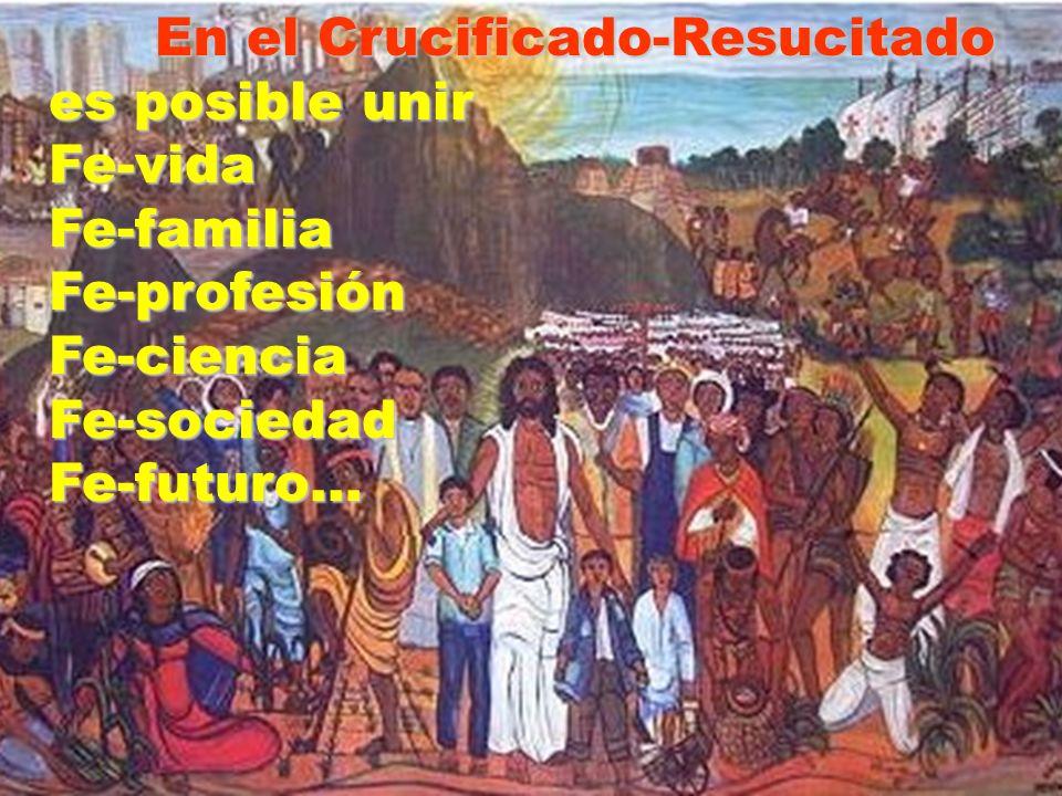En el Crucificado-Resucitado es posible unir Fe-vida Fe-familia Fe-profesión Fe-ciencia Fe-sociedad Fe-futuro…