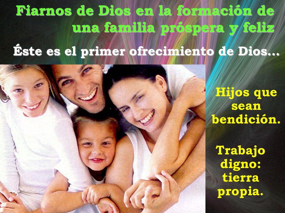 Fiarnos de Dios en la formación de una familia próspera y feliz Éste es el primer ofrecimiento de Dios… Hijos que sean bendición. Trabajo digno: tierr