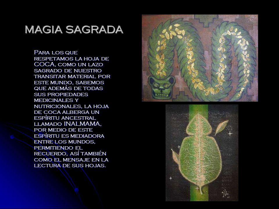 MAGIA SAGRADA Para los que respetamos la hoja de COCA, como un lazo sagrado de nuestro transitar material por este mundo, sabemos que además de todas