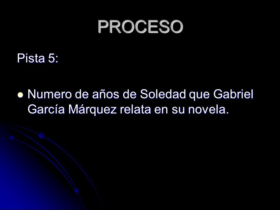 PROCESO Pista 5: Numero de años de Soledad que Gabriel García Márquez relata en su novela.