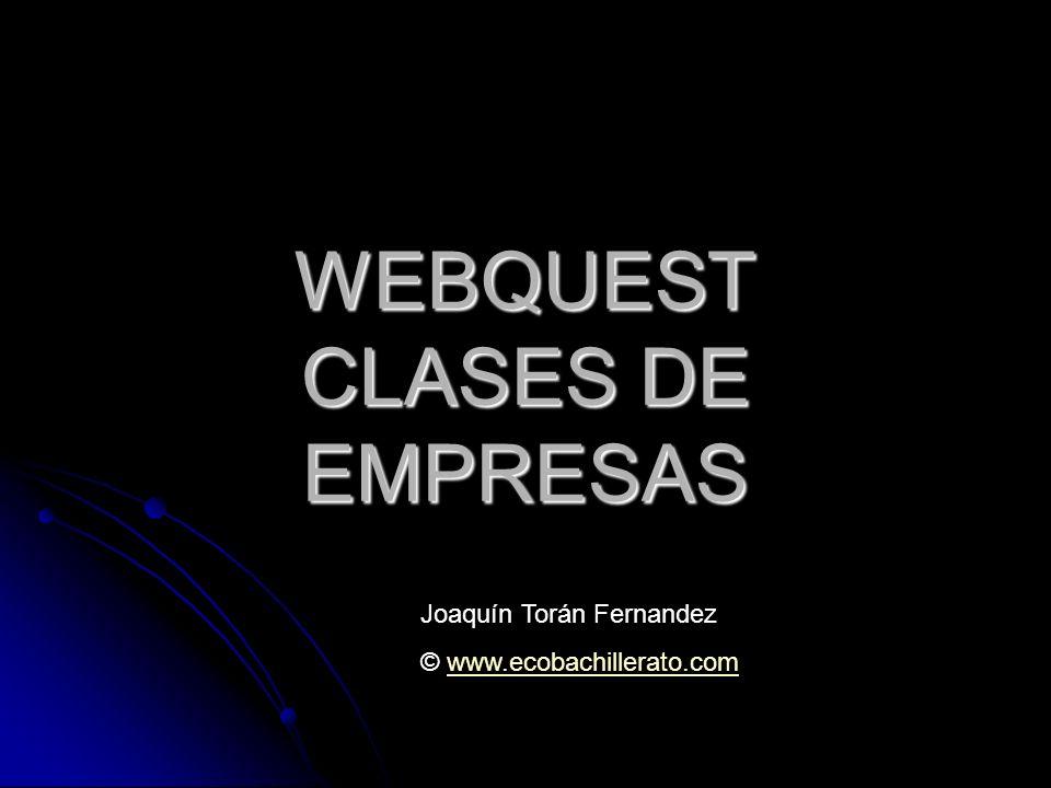 WEBQUEST CLASES DE EMPRESAS Joaquín Torán Fernandez © www.ecobachillerato.comwww.ecobachillerato.com
