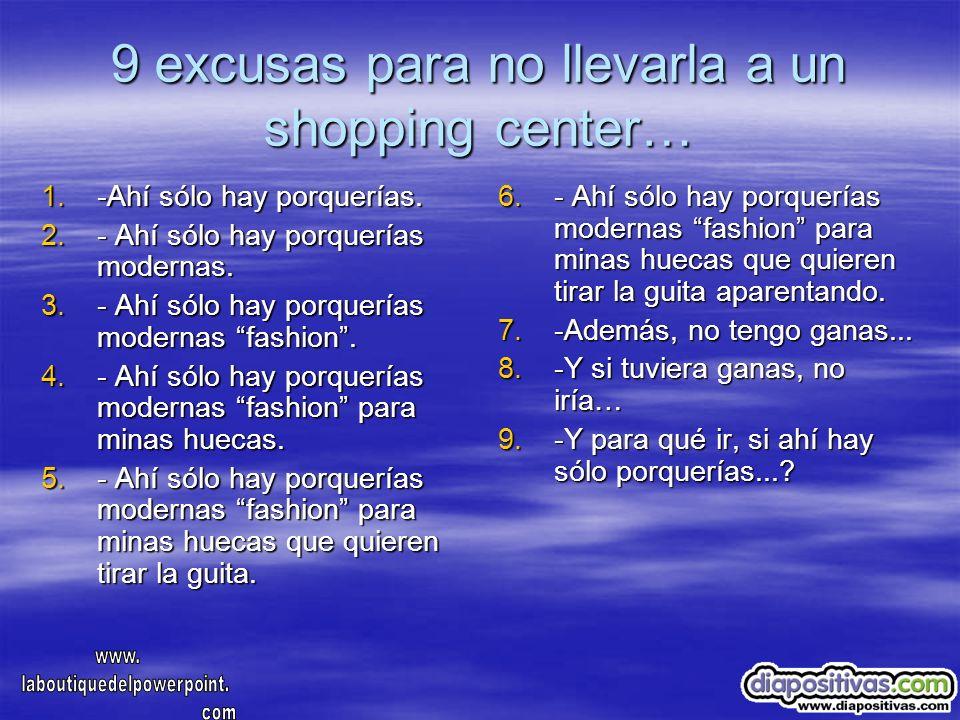9 excusas para no llevarla a un shopping center… 1.-Ahí sólo hay porquerías. 2.- Ahí sólo hay porquerías modernas. 3.- Ahí sólo hay porquerías moderna
