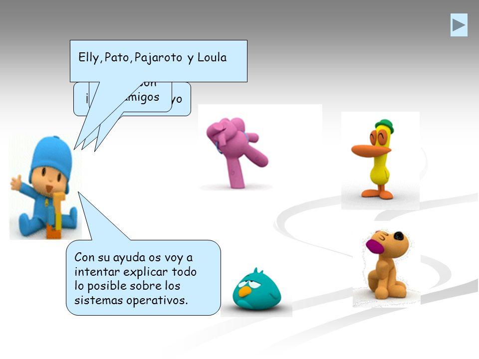 ¡Hola! Soy Pocoyo Estos son mis amigos Elly,Pato,Pajarotoy Loula Con su ayuda os voy a intentar explicar todo lo posible sobre los sistemas operativos