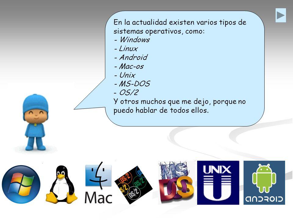 En la actualidad existen varios tipos de sistemas operativos, como: - Windows - Linux - Android - Mac-os - Unix - MS-DOS - OS/2 Y otros muchos que me