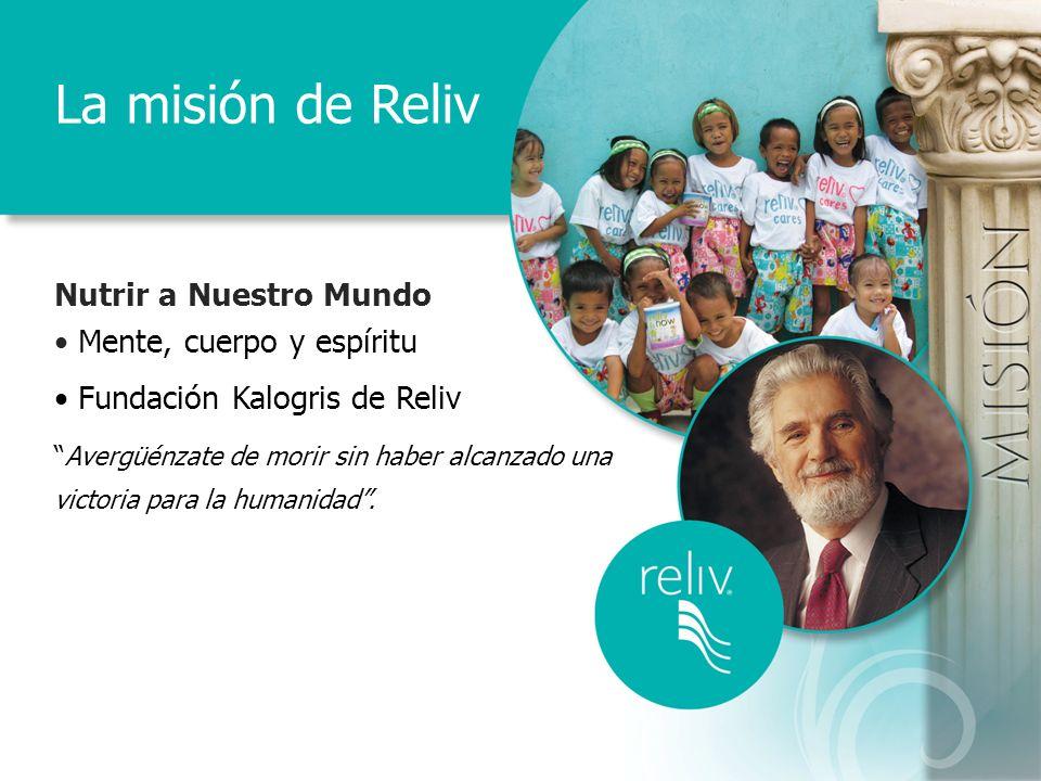 La misión de Reliv Nutrir a Nuestro Mundo Mente, cuerpo y espíritu Fundación Kalogris de Reliv Avergüénzate de morir sin haber alcanzado una victoria para la humanidad.