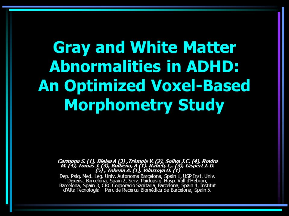 Gray and White Matter Abnormalities in ADHD: An Optimized Voxel-Based Morphometry Study Carmona S. (1), Bielsa A (3),Trèmols V. (2), Soliva J.C. (4),