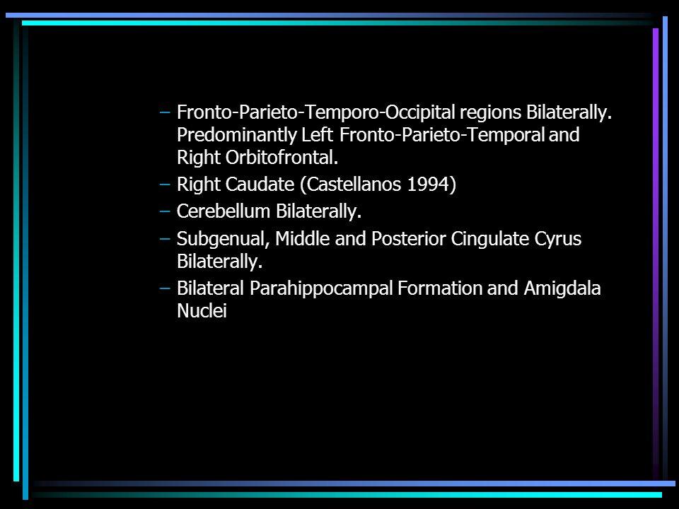 –Fronto-Parieto-Temporo-Occipital regions Bilaterally. Predominantly Left Fronto-Parieto-Temporal and Right Orbitofrontal. –Right Caudate (Castellanos