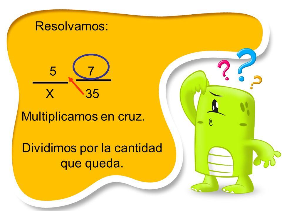Resolvamos: 5 7 X 35 Multiplicamos en cruz. Dividimos por la cantidad que queda.