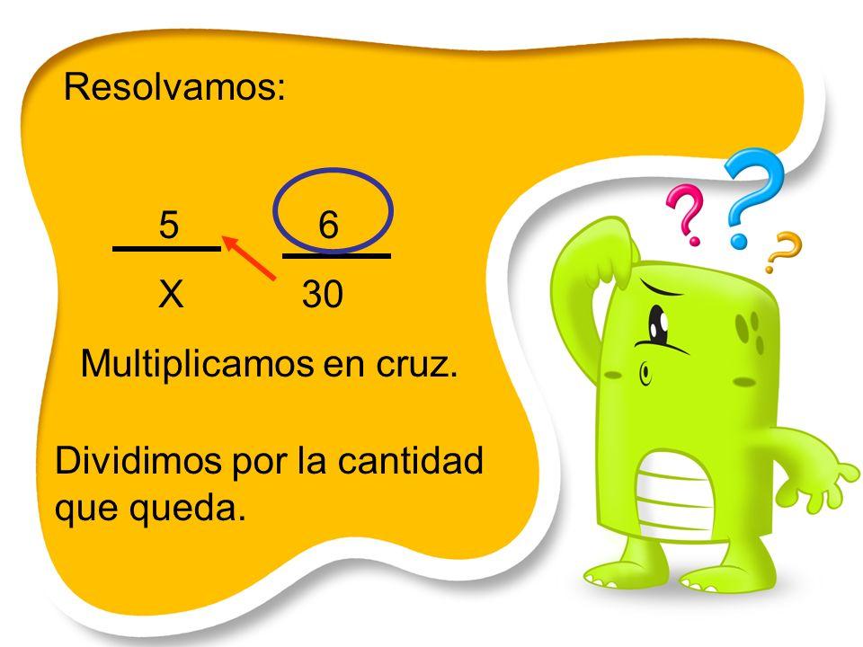 Resolvamos: 5 6 X 30 Multiplicamos en cruz. Dividimos por la cantidad que queda.