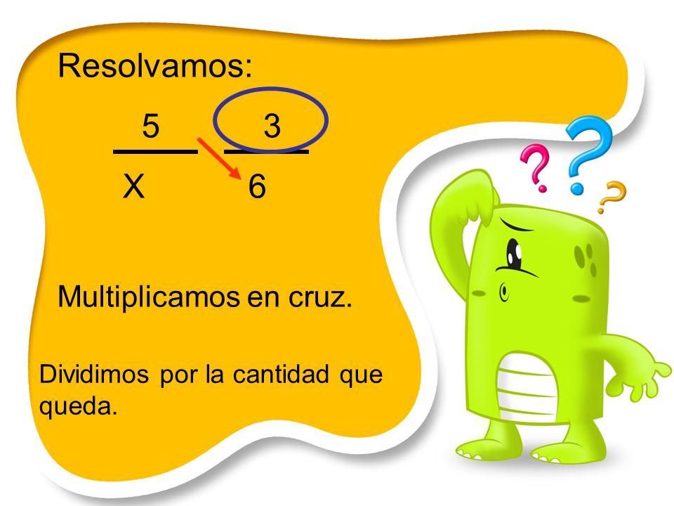 Resolvamos: 5 3 X 6 Multiplicamos en cruz. Dividimos por la cantidad que queda.