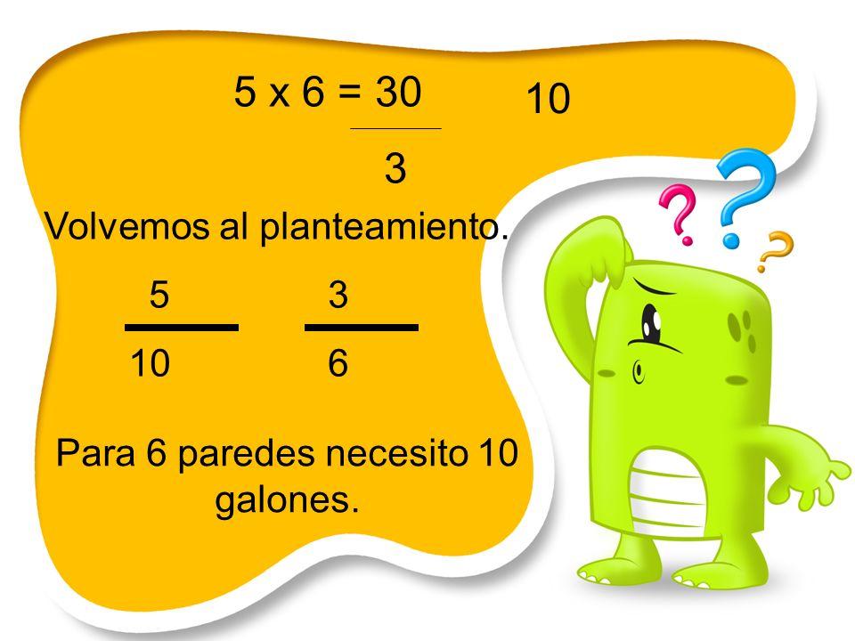 5 x 6 = 30 3 Volvemos al planteamiento. 5 3 10 6 Para 6 paredes necesito 10 galones. 10