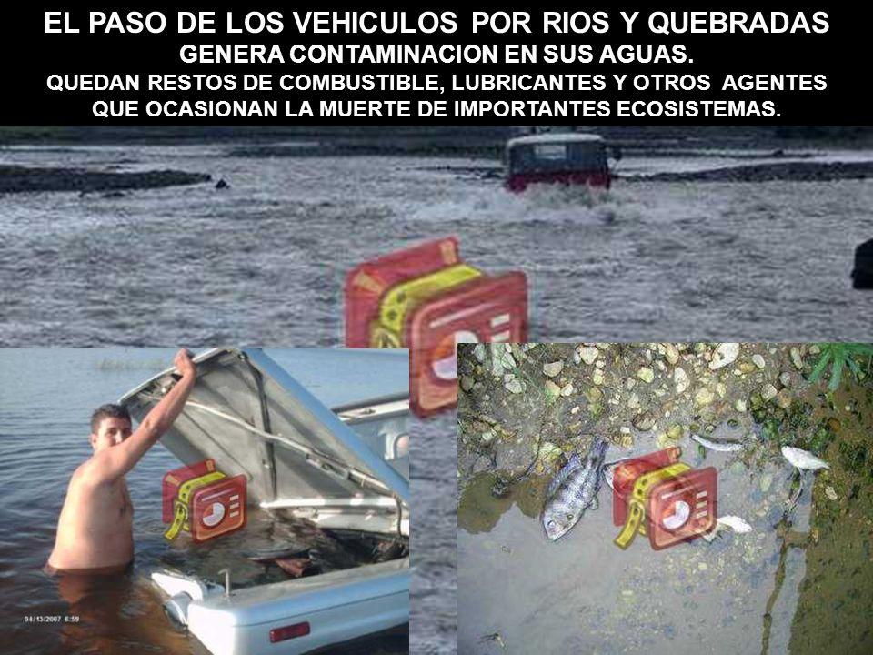 EL PASO DE LOS VEHICULOS POR RIOS Y QUEBRADAS GENERA CONTAMINACION EN SUS AGUAS. QUEDAN RESTOS DE COMBUSTIBLE, LUBRICANTES Y OTROS AGENTES QUE OCASION