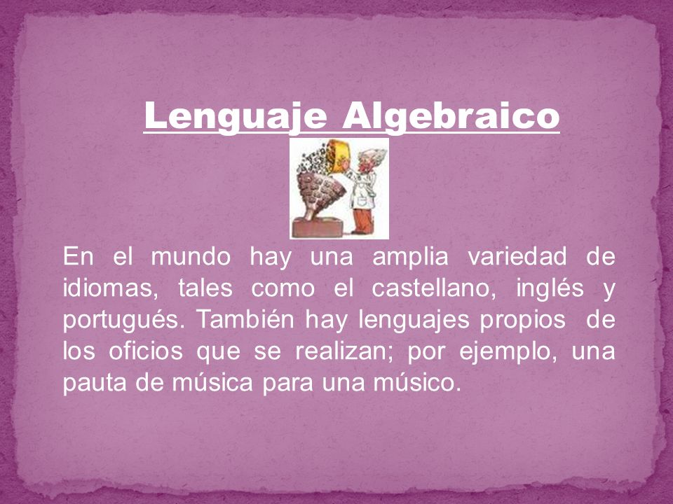 Lenguaje Algebraico En el mundo hay una amplia variedad de idiomas, tales como el castellano, inglés y portugués. También hay lenguajes propios de los