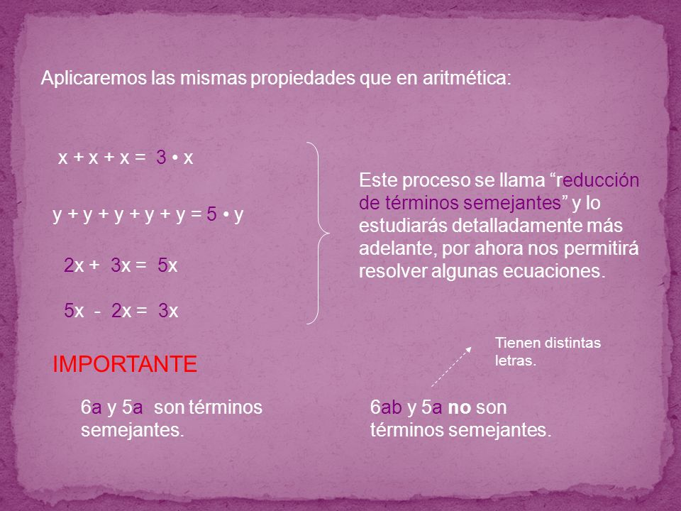 Aplicaremos las mismas propiedades que en aritmética: x + x + x = 3 x 2x + 3x = 5x5x y + y + y + y + y = 5 y 5x - 2x = 3x3x Este proceso se llama redu