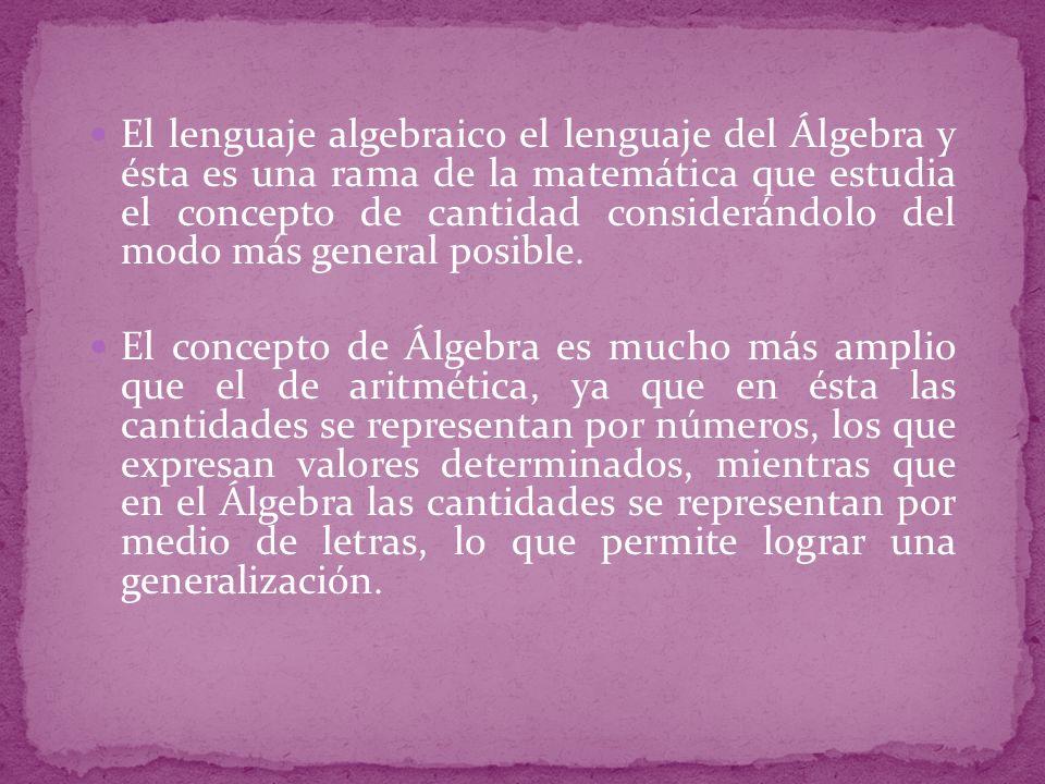 El lenguaje algebraico el lenguaje del Álgebra y ésta es una rama de la matemática que estudia el concepto de cantidad considerándolo del modo más gen