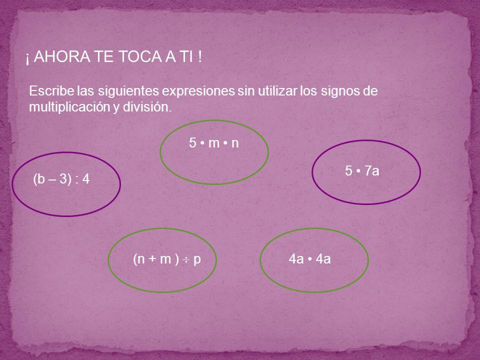 Escribe las siguientes expresiones sin utilizar los signos de multiplicación y división. ¡ AHORA TE TOCA A TI ! (b – 3) : 4 (n + m ) p 5 m n 4a 5 7a