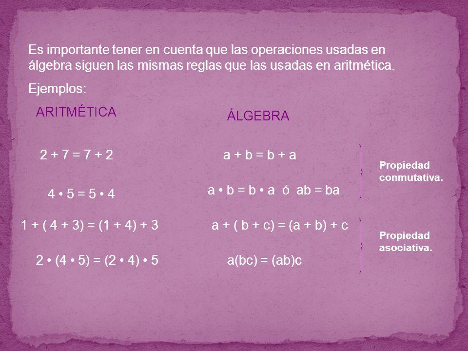 Es importante tener en cuenta que las operaciones usadas en álgebra siguen las mismas reglas que las usadas en aritmética. Ejemplos: a + ( b + c) = (a