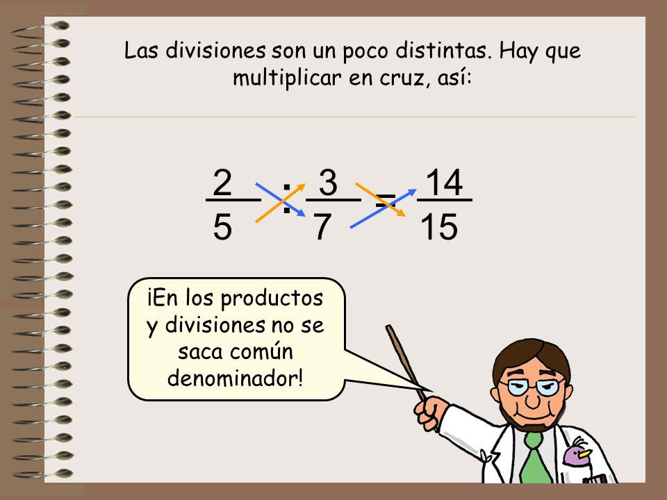 Las divisiones son un poco distintas. Hay que multiplicar en cruz, así: : 2 5 3 7 = 14 15 ¡En los productos y divisiones no se saca común denominador!
