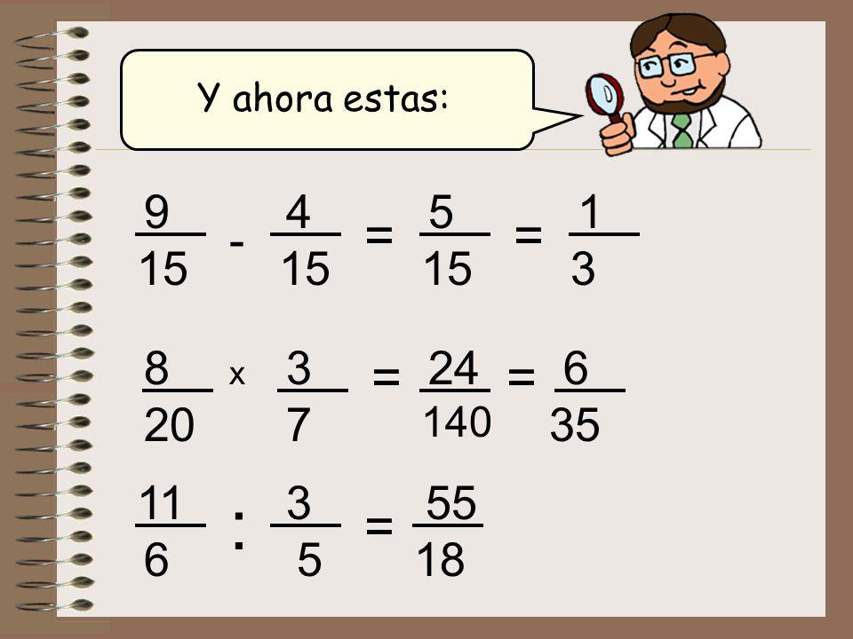 Y ahora estas: - 9 15 4 = x 8 20 3 7 = 24 140 = 6 35 : 11 6 3 5 = 55 18 5 15 = 1 3
