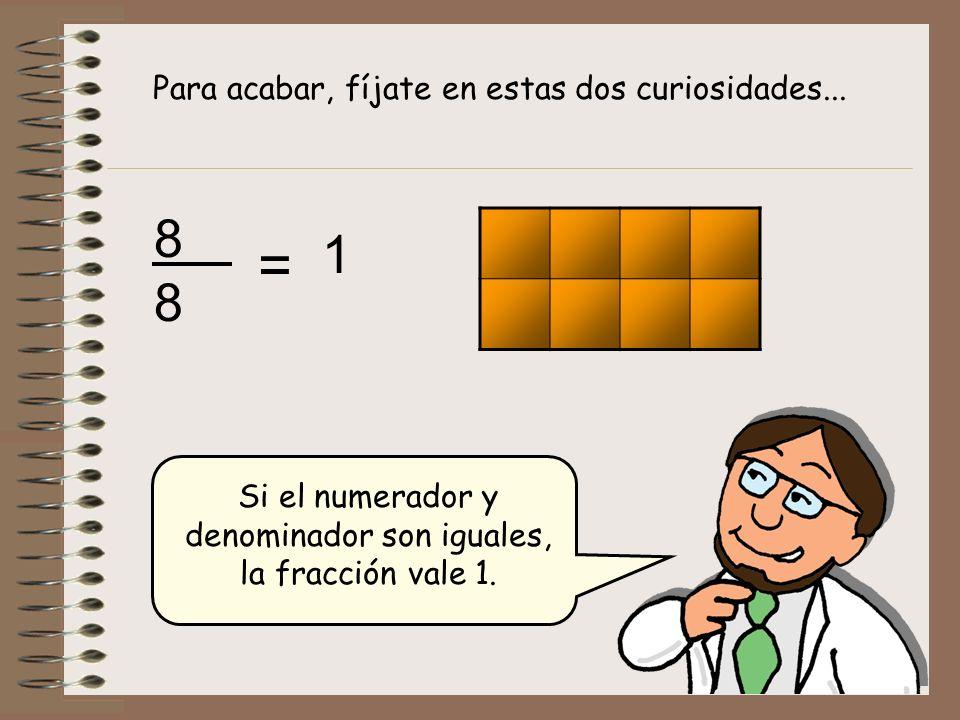 Si el numerador y denominador son iguales, la fracción vale 1. 8 8 Para acabar, fíjate en estas dos curiosidades... = 1