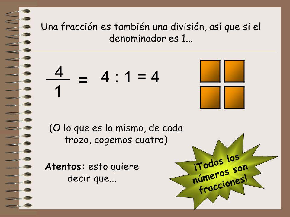 4 1 Una fracción es también una división, así que si el denominador es 1... = 4 : 1 = 4 (O lo que es lo mismo, de cada trozo, cogemos cuatro) ¡Todos l
