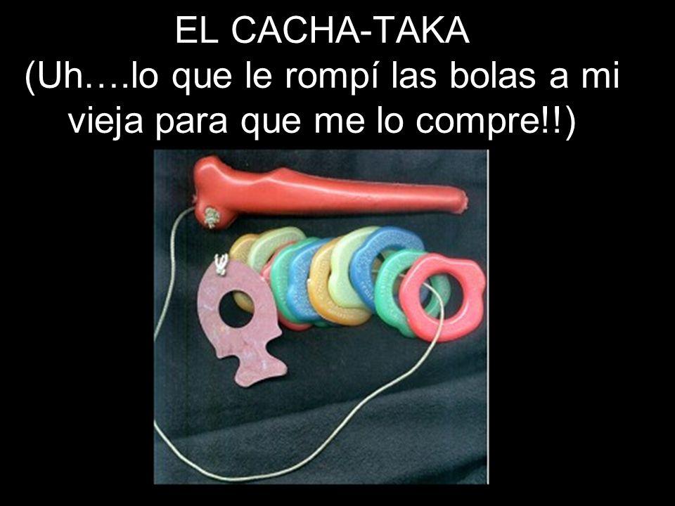 EL CACHA-TAKA (Uh….lo que le rompí las bolas a mi vieja para que me lo compre!!)