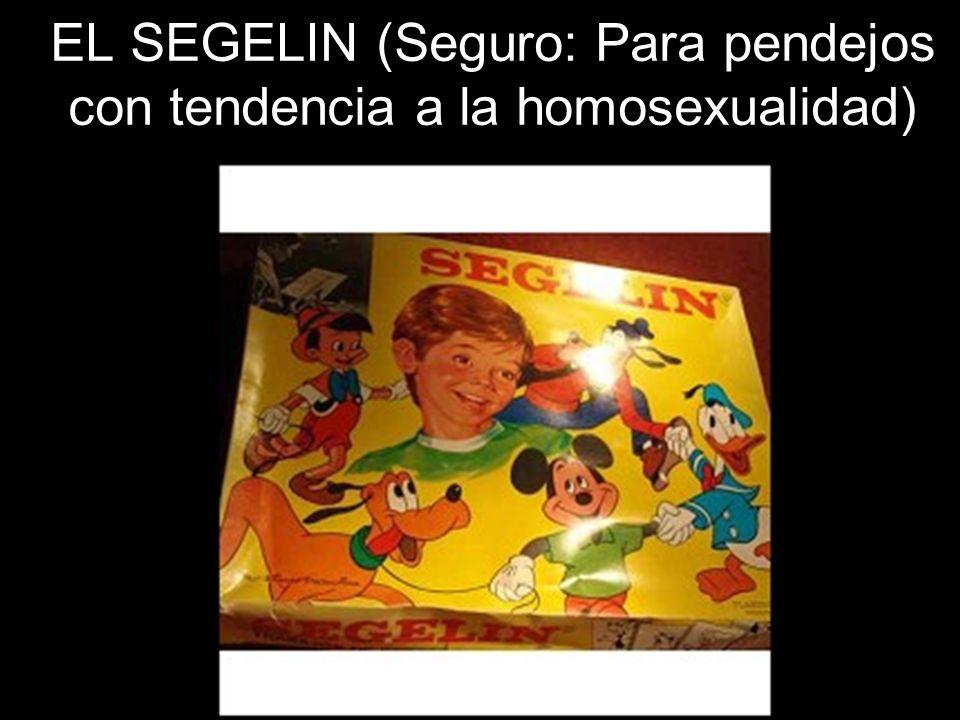 EL SEGELIN (Seguro: Para pendejos con tendencia a la homosexualidad)