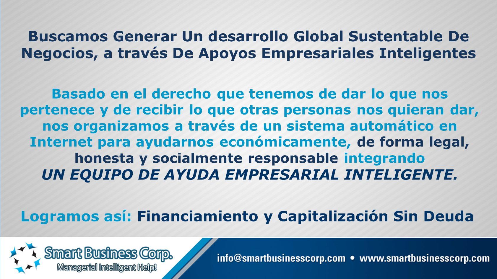 Buscamos Generar Un desarrollo Global Sustentable De Negocios, a través De Apoyos Empresariales Inteligentes Basado en el derecho que tenemos de dar l