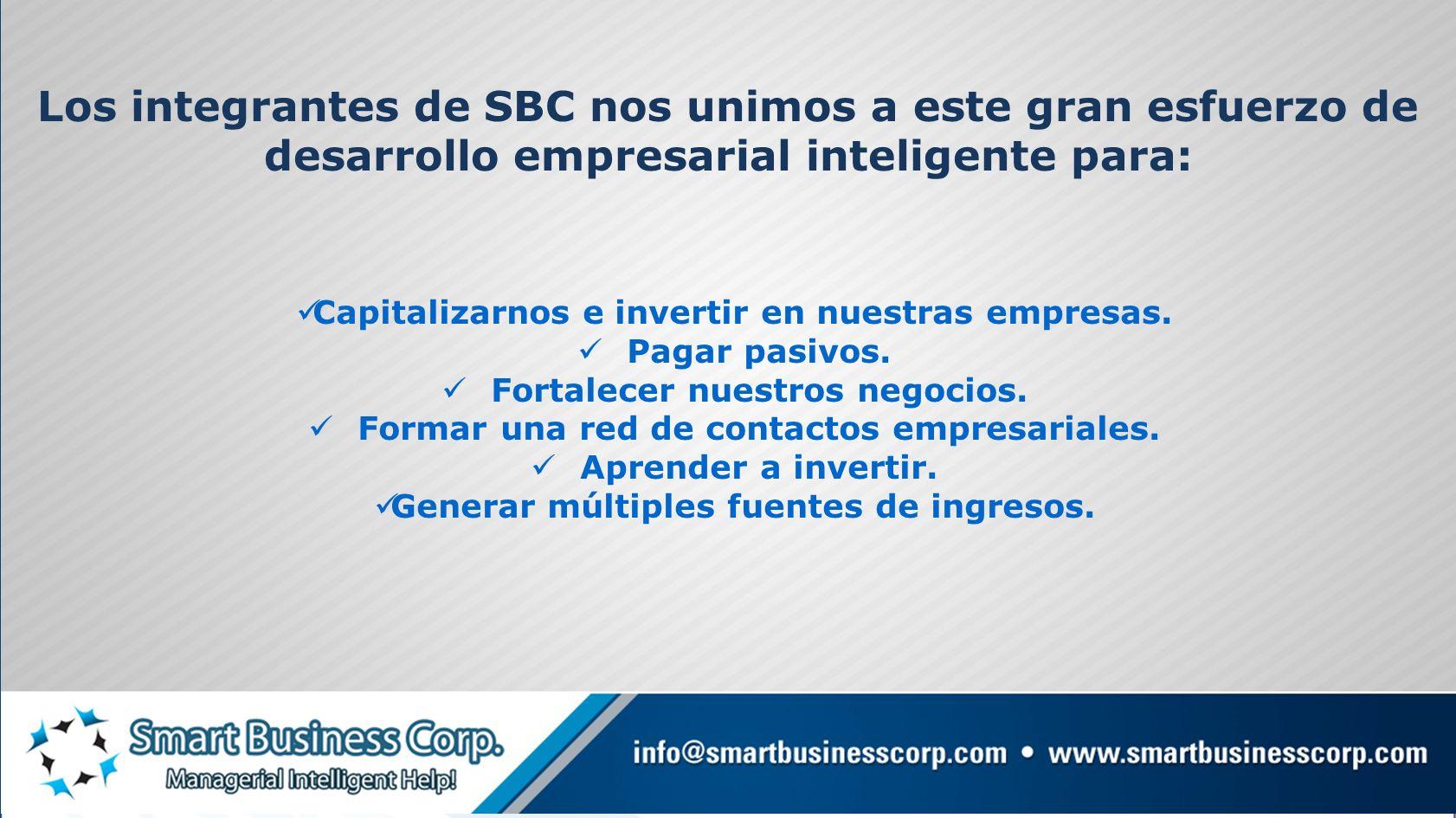 Los integrantes de SBC nos unimos a este gran esfuerzo de desarrollo empresarial inteligente para: Capitalizarnos e invertir en nuestras empresas.