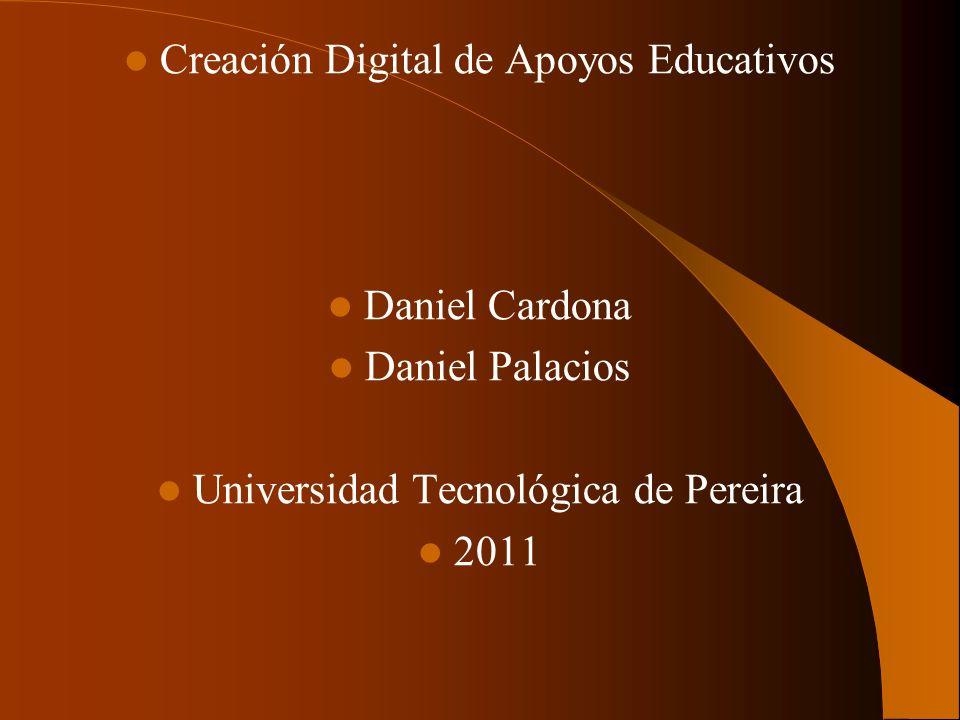 Creación Digital de Apoyos Educativos Daniel Cardona Daniel Palacios Universidad Tecnológica de Pereira 2011