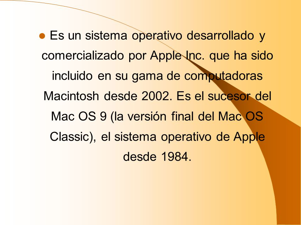 Es un sistema operativo desarrollado y comercializado por Apple Inc. que ha sido incluido en su gama de computadoras Macintosh desde 2002. Es el suces