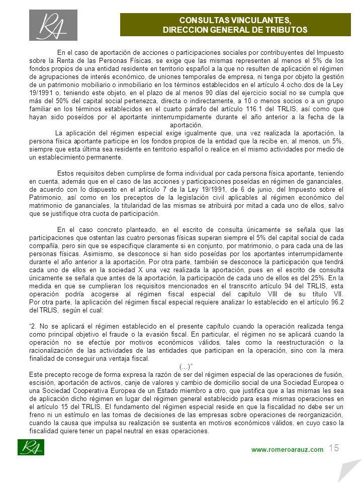 14 CONSULTAS VINCULANTES, DIRECCION GENERAL DE TRIBUTOS www.romeroarauz.com CONSULTAS VINCULANTES A LA DIRECCION GENERAL DE TRIBUTOS En el caso de que la aportación de las participaciones de las entidades determine que la entidad beneficiaria de la operación de aportación no adquiera una participación en el capital de las mismas que le permita obtener la mayoría de los derechos de voto en ellas, procederá analizar la posibilidad de aplicar lo establecido en el artículo 94 del TRLIS, que establece que: 1.
