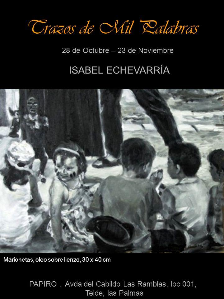 Trazos de Mil Palabras 28 de Octubre – 23 de Noviembre ISABEL ECHEVARRÍA PAPIRO, Avda del Cabildo Las Ramblas, loc 001, Telde, las Palmas Marionetas, oleo sobre lienzo, 30 x 40 cm