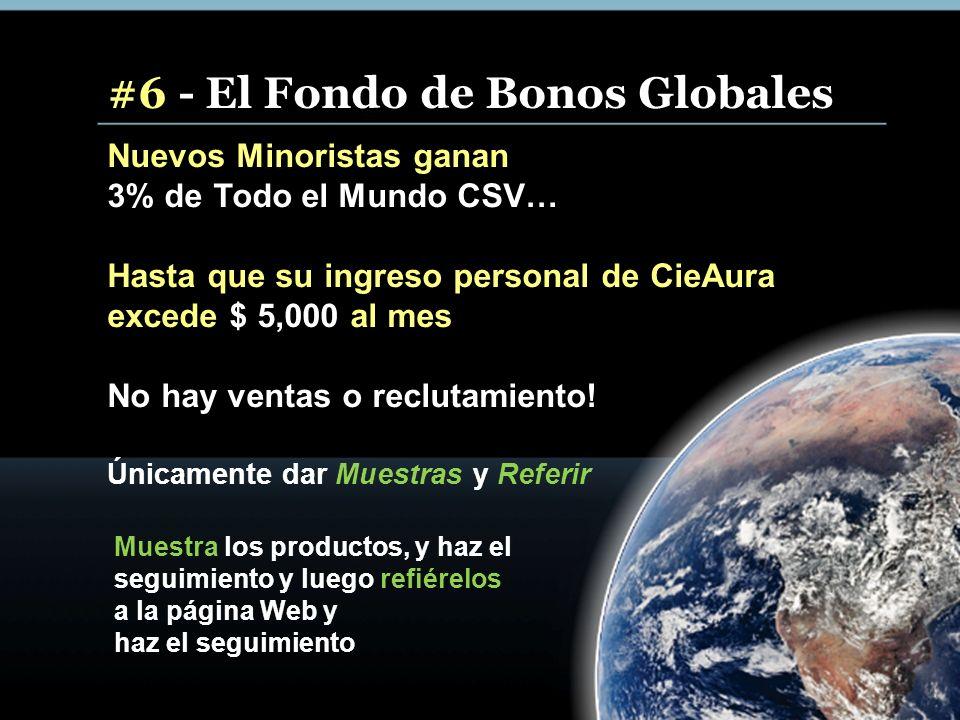 #6 - El Fondo de Bonos Globales Nuevos Minoristas ganan 3% de Todo el Mundo CSV… Hasta que su ingreso personal de CieAura excede $ 5,000 al mes No hay ventas o reclutamiento.