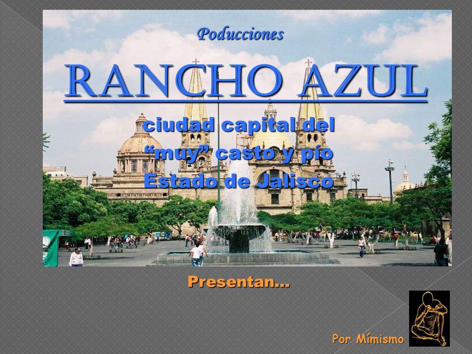Poducciones Rancho Azul Rancho Azul ciudad capital del muy casto y pío Estado de Jalisco Presentan… Por Mímismo Por Mímismo