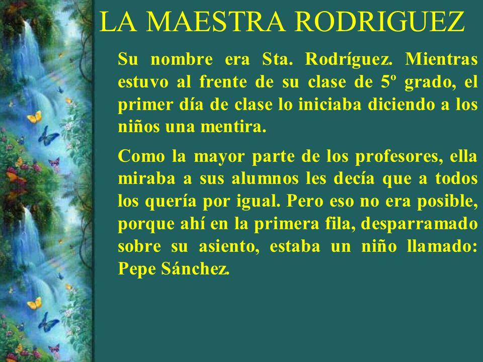 LA MAESTRA RODRIGUEZ Su nombre era Sta. Rodríguez. Mientras estuvo al frente de su clase de 5º grado, el primer día de clase lo iniciaba diciendo a lo